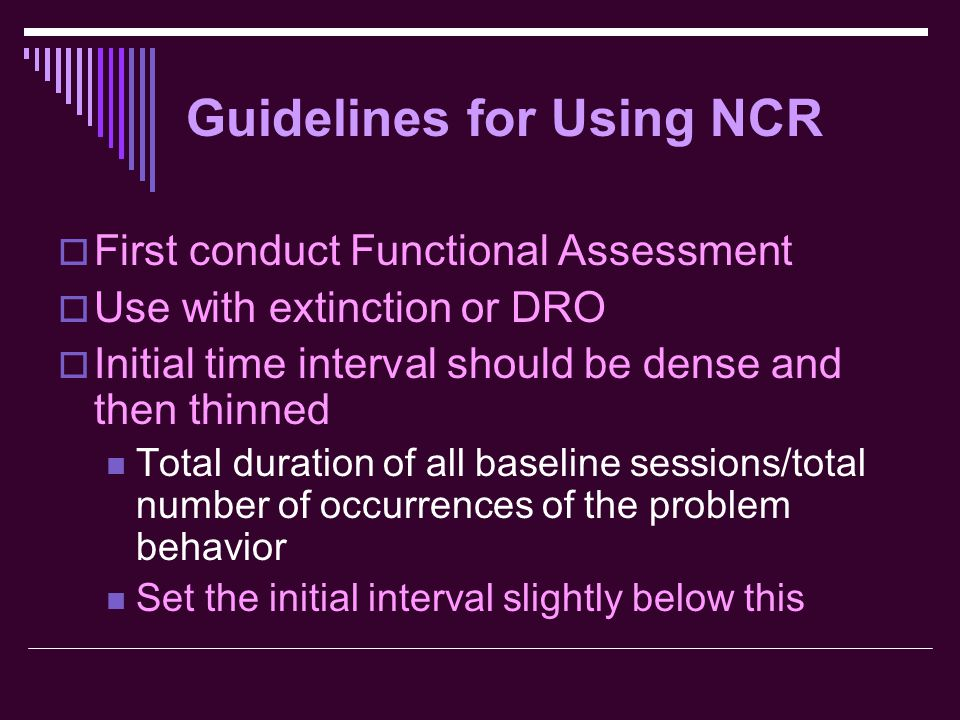 Guidelines for Using NCR  First conduct Functional Assessment  Use with extinction or DRO  Initial time interval should be dense and then thinned T