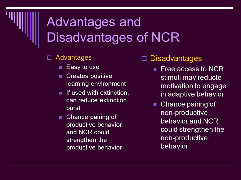 Advantages and Disadvantages of NCR  Advantages Easy to use Creates positive learning environment If used with extinction, can reduce extinction burst Chance pairing of productive behavior and NCR could strengthen the productive behavior  Disadvantages Free access to NCR stimuli may reducte motivation to engage in adaptive behavior Chance pairing of non-productive behavior and NCR could strengthen the non-productive behavior