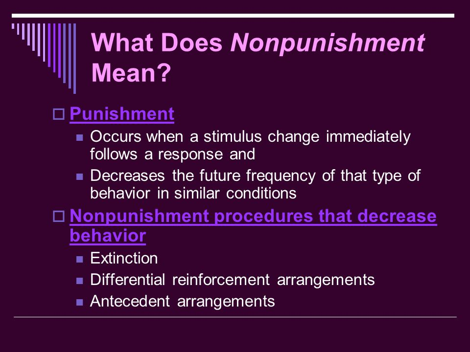 What Does Nonpunishment Mean?  Punishment Occurs when a stimulus change immediately follows a response and Decreases the future frequency of that typ