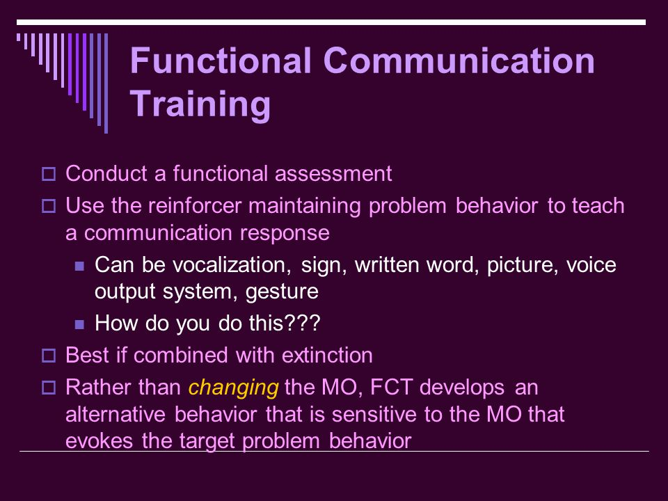 Functional Communication Training  Conduct a functional assessment  Use the reinforcer maintaining problem behavior to teach a communication response Can be vocalization, sign, written word, picture, voice output system, gesture How do you do this??.