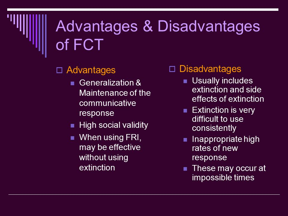 Advantages & Disadvantages of FCT  Advantages Generalization & Maintenance of the communicative response High social validity When using FRI, may be effective without using extinction  Disadvantages Usually includes extinction and side effects of extinction Extinction is very difficult to use consistently Inappropriate high rates of new response These may occur at impossible times