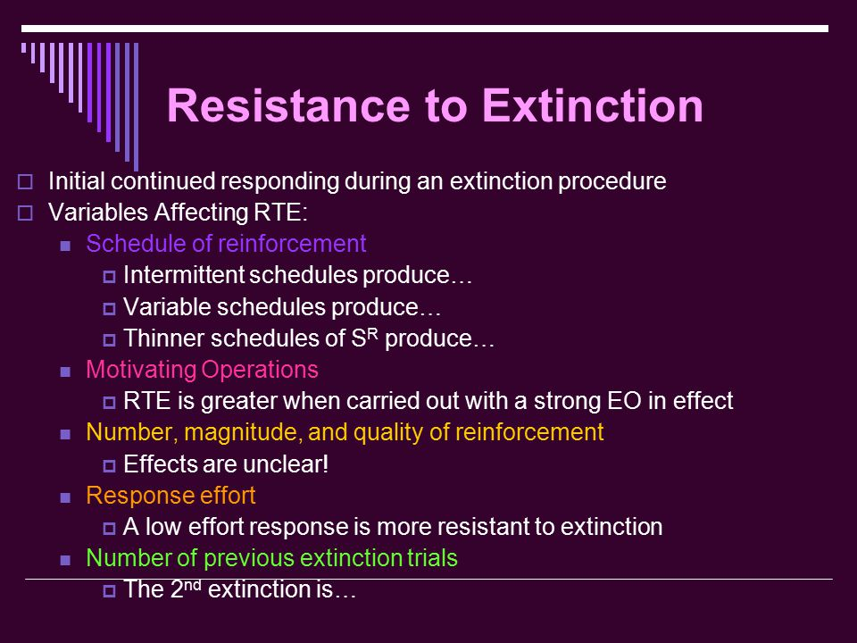 Resistance to Extinction  Initial continued responding during an extinction procedure  Variables Affecting RTE: Schedule of reinforcement  Intermittent schedules produce…  Variable schedules produce…  Thinner schedules of S R produce… Motivating Operations  RTE is greater when carried out with a strong EO in effect Number, magnitude, and quality of reinforcement  Effects are unclear.