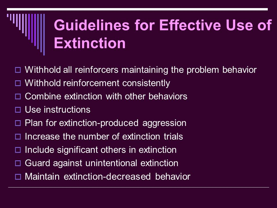 Guidelines for Effective Use of Extinction  Withhold all reinforcers maintaining the problem behavior  Withhold reinforcement consistently  Combine extinction with other behaviors  Use instructions  Plan for extinction-produced aggression  Increase the number of extinction trials  Include significant others in extinction  Guard against unintentional extinction  Maintain extinction-decreased behavior