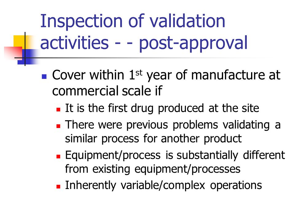 Inspection of validation activities - - post-approval Cover within 1 st year of manufacture at commercial scale if It is the first drug produced at th