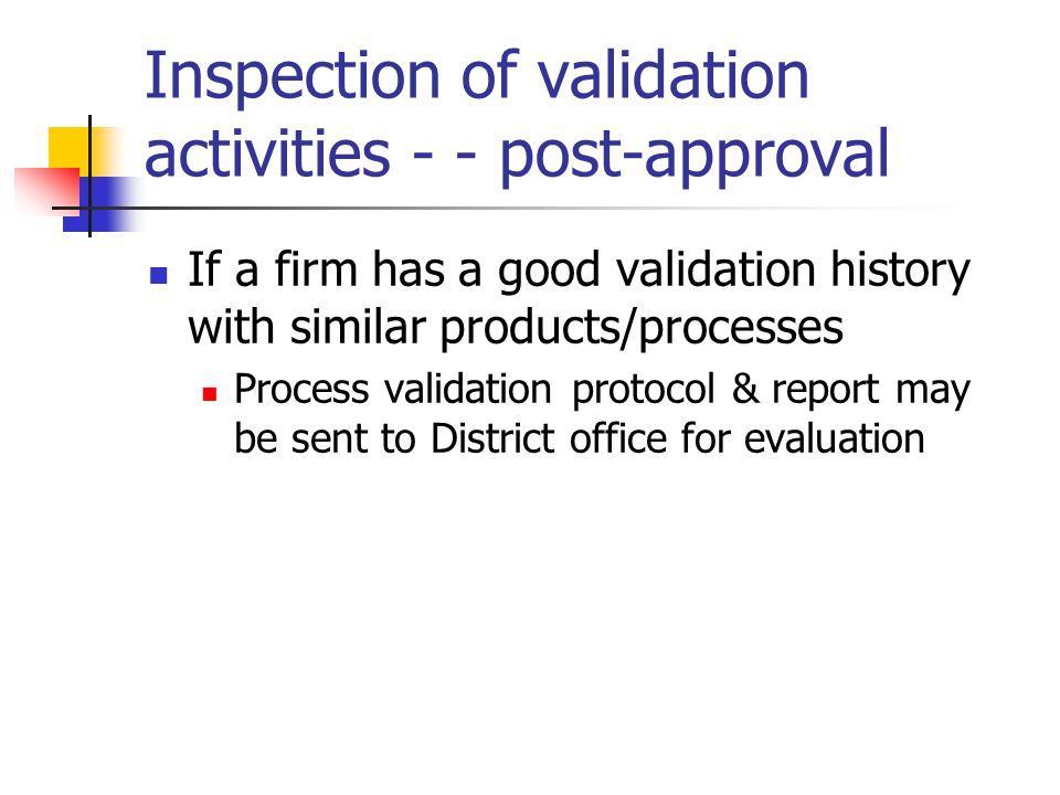 Inspection of validation activities - - post-approval If a firm has a good validation history with similar products/processes Process validation proto