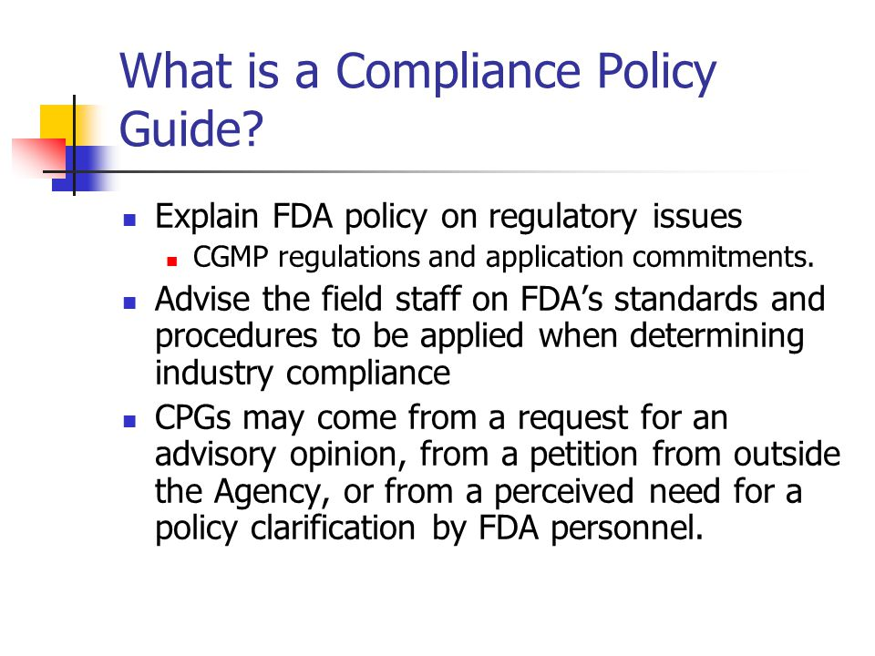 What is a Compliance Policy Guide? Explain FDA policy on regulatory issues CGMP regulations and application commitments. Advise the field staff on FDA