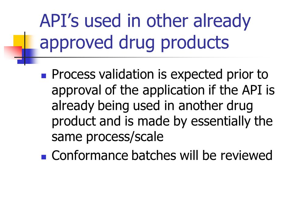 API's used in other already approved drug products Process validation is expected prior to approval of the application if the API is already being use