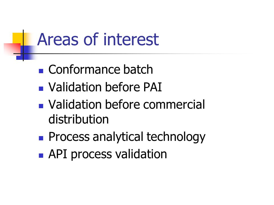 Areas of interest Conformance batch Validation before PAI Validation before commercial distribution Process analytical technology API process validati