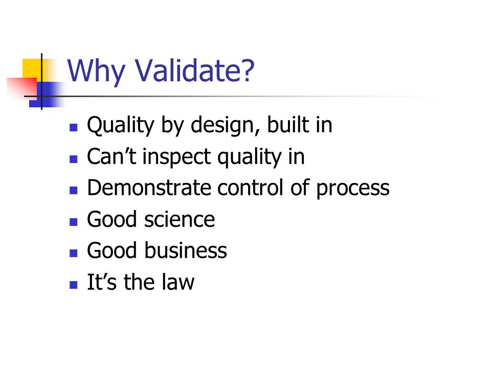 Why Validate? Quality by design, built in Can't inspect quality in Demonstrate control of process Good science Good business It's the law