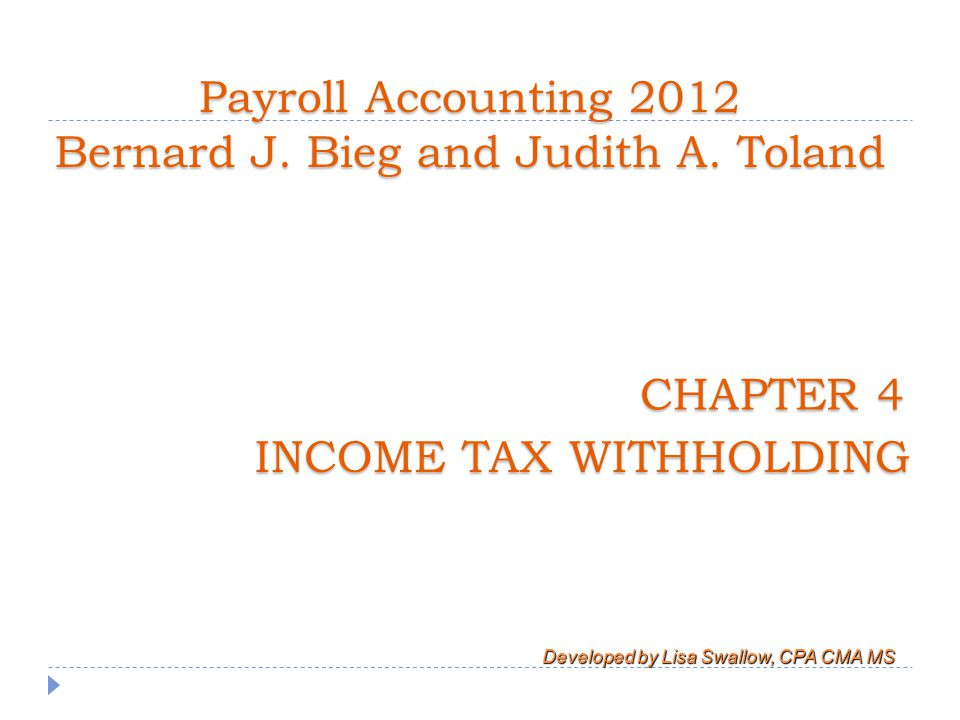 Learning Objectives  Explain coverage under the Federal Income Tax (FIT) Withholding Law  Explain types of withholding allowances that may be claimed and purpose/use of Form W-4  Compute amount of FIT withheld using various methods  Explain completion of many quarterly and year-end information returns and impact of state/local income taxes on payroll accounting process