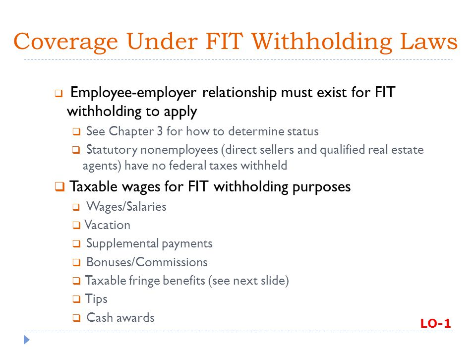 Other Situations on W-4  If employee doesn't provide a completed W-4, employer must withhold as if single and zero allowances (highest rate)  Employee can change W-4  When employer receives amended W-4, has 30 days to change  Employee must change within 10 days for decrease in # of allowances  Lose child as an allowance (custody)  Become single  If there's an increase in # of allowances, can change or leave in effect  Unauthorized changes/additions invalidate W-4  Employer can establish electronic W-4 system, but must provide paper option if employee requests LO-2