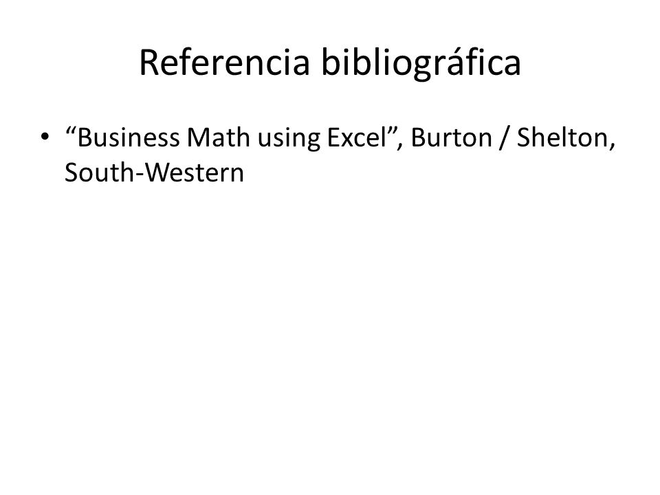 Referencia bibliográfica Business Math using Excel , Burton / Shelton, South-Western