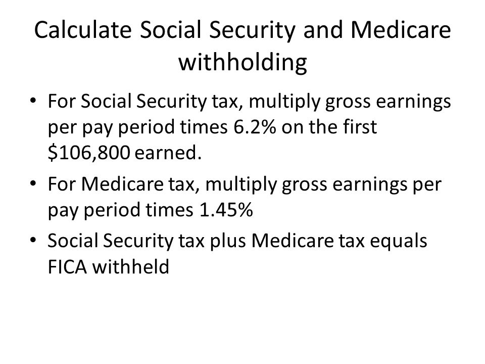Calculate Social Security and Medicare withholding For Social Security tax, multiply gross earnings per pay period times 6.2% on the first $106,800 earned.