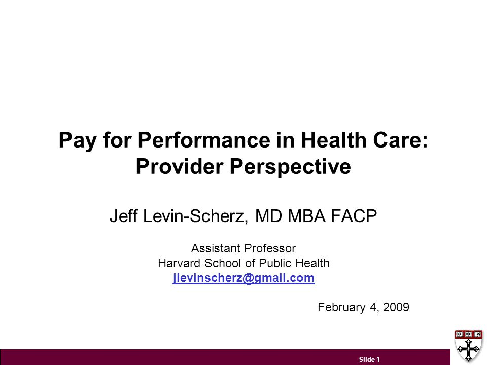 Pay for Performance in Health Care: Provider Perspective Jeff Levin-Scherz, MD MBA FACP Assistant Professor Harvard School of Public Health jlevinsche