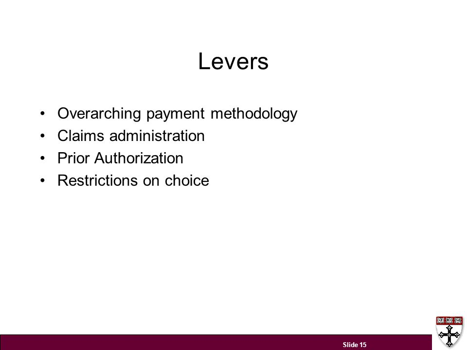 Levers Overarching payment methodology Claims administration Prior Authorization Restrictions on choice Slide 15