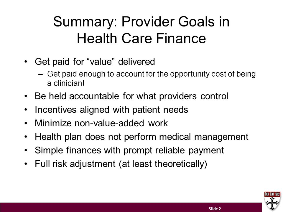 Summary: Provider Goals in Health Care Finance Get paid for value delivered –Get paid enough to account for the opportunity cost of being a clinician.