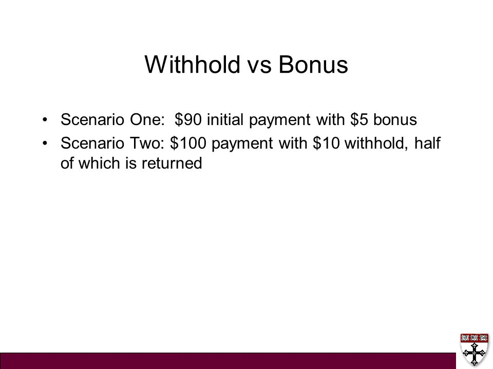 Withhold vs Bonus Scenario One: $90 initial payment with $5 bonus Scenario Two: $100 payment with $10 withhold, half of which is returned