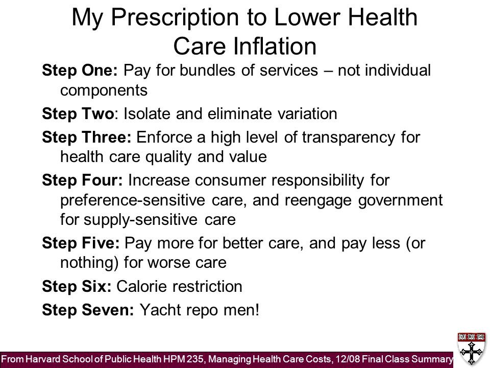 My Prescription to Lower Health Care Inflation Step One: Pay for bundles of services – not individual components Step Two: Isolate and eliminate variation Step Three: Enforce a high level of transparency for health care quality and value Step Four: Increase consumer responsibility for preference-sensitive care, and reengage government for supply-sensitive care Step Five: Pay more for better care, and pay less (or nothing) for worse care Step Six: Calorie restriction Step Seven: Yacht repo men.