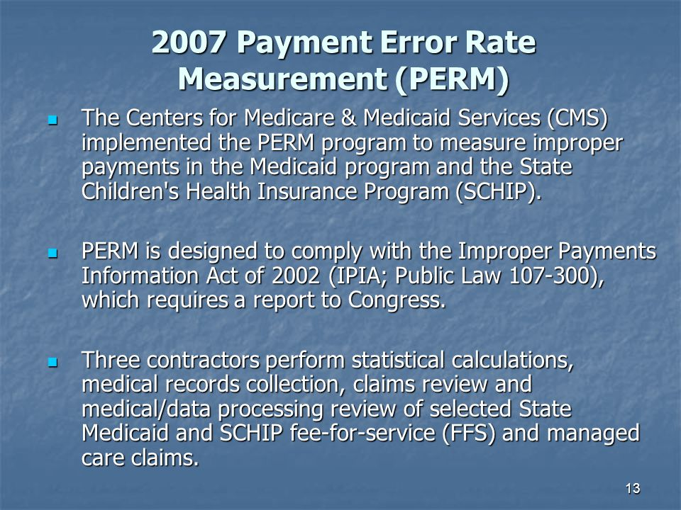 13 The Centers for Medicare & Medicaid Services (CMS) implemented the PERM program to measure improper payments in the Medicaid program and the State Children s Health Insurance Program (SCHIP).