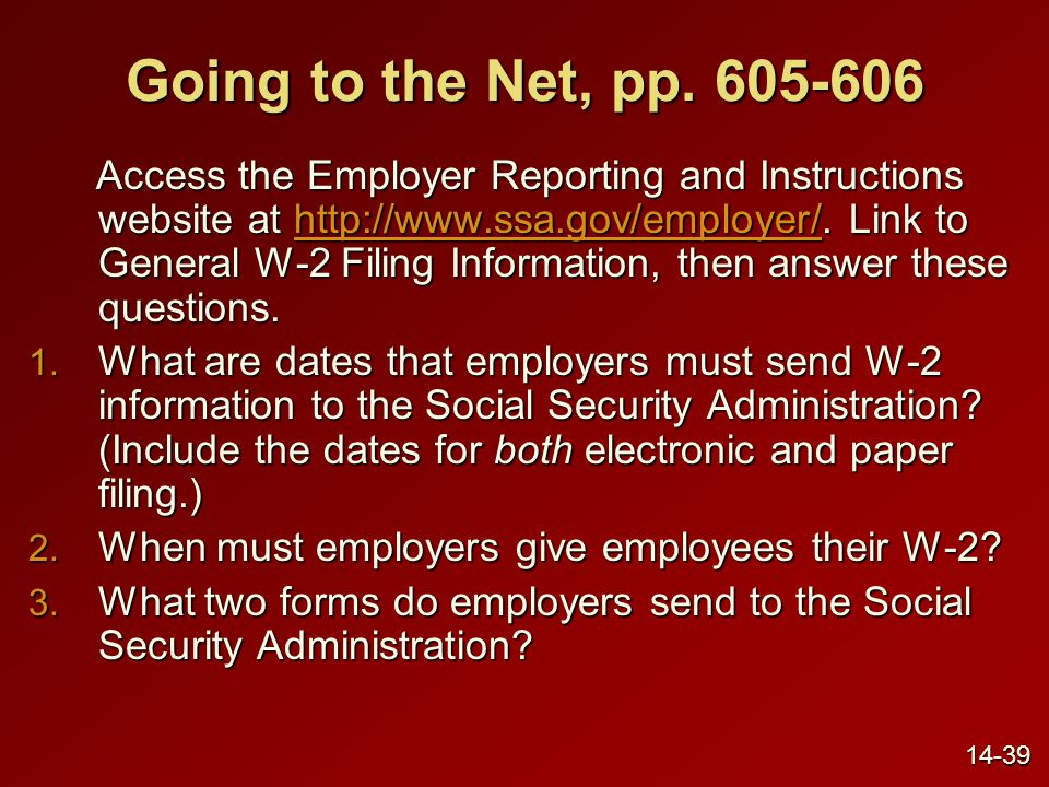 Going to the Net, pp. 605-606 Access the Employer Reporting and Instructions website at http://www.ssa.gov/employer/. Link to General W-2 Filing Infor