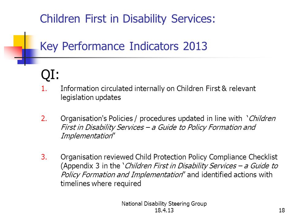 National Disability Steering Group 18.4.1318 Children First in Disability Services: Key Performance Indicators 2013 QI: 1.Information circulated internally on Children First & relevant legislation updates 2.Organisation s Policies / procedures updated in line with 'Children First in Disability Services – a Guide to Policy Formation and Implementation 3.Organisation reviewed Child Protection Policy Compliance Checklist (Appendix 3 in the 'Children First in Disability Services – a Guide to Policy Formation and Implementation and identified actions with timelines where required