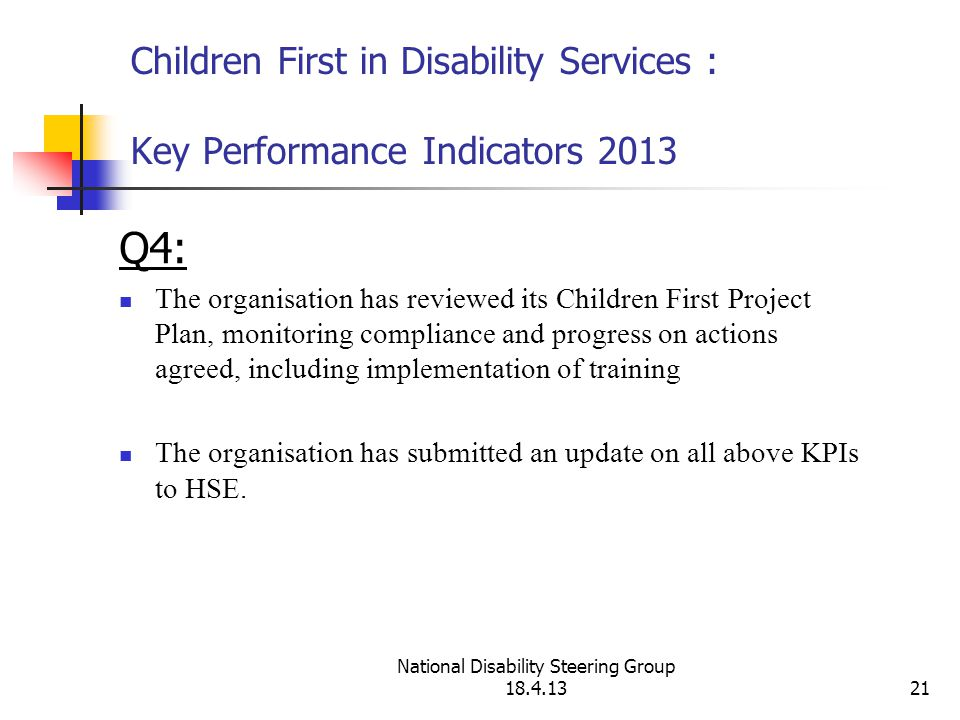 National Disability Steering Group 18.4.1321 Children First in Disability Services : Key Performance Indicators 2013 Q4: The organisation has reviewed its Children First Project Plan, monitoring compliance and progress on actions agreed, including implementation of training The organisation has submitted an update on all above KPIs to HSE.