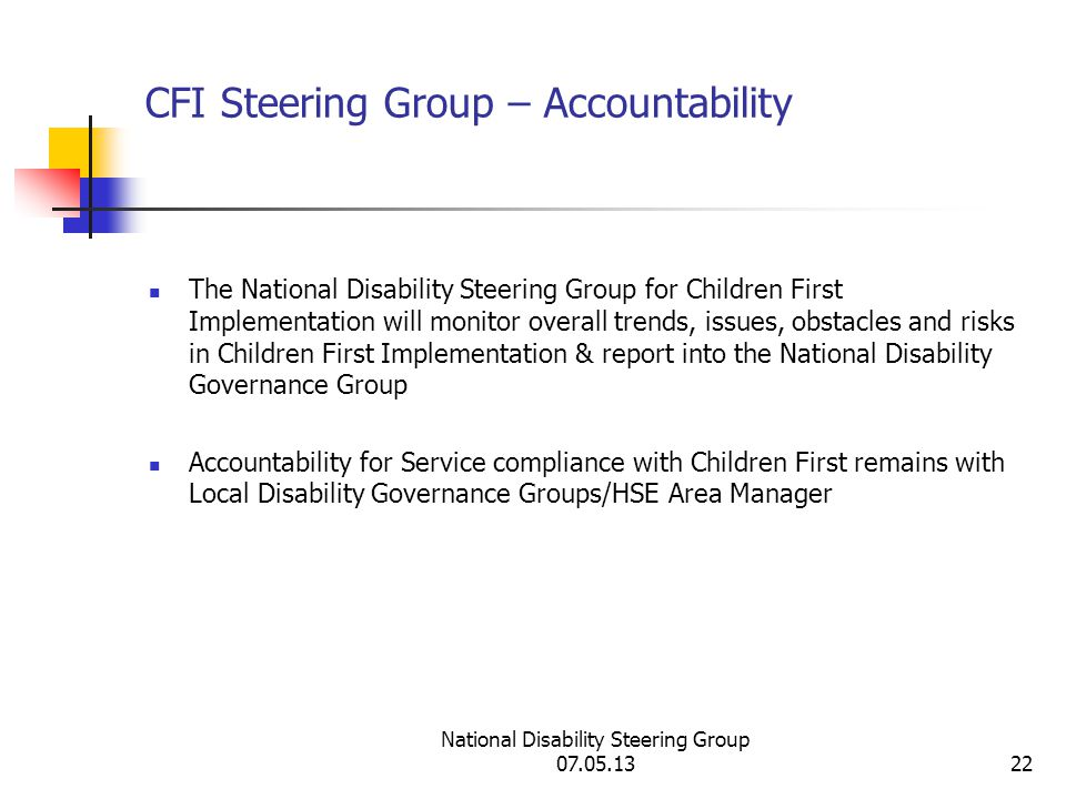 National Disability Steering Group 07.05.1322 CFI Steering Group – Accountability The National Disability Steering Group for Children First Implementation will monitor overall trends, issues, obstacles and risks in Children First Implementation & report into the National Disability Governance Group Accountability for Service compliance with Children First remains with Local Disability Governance Groups/HSE Area Manager
