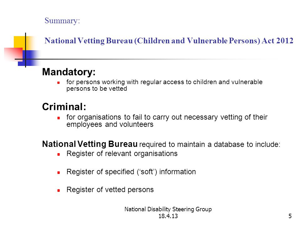National Disability Steering Group 18.4.135 Summary: National Vetting Bureau (Children and Vulnerable Persons) Act 2012 Mandatory: for persons working with regular access to children and vulnerable persons to be vetted Criminal: for organisations to fail to carry out necessary vetting of their employees and volunteers National Vetting Bureau required to maintain a database to include: Register of relevant organisations Register of specified ('soft') information Register of vetted persons