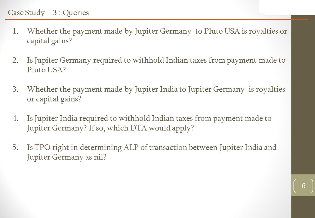 6 Case Study – 3 : Queries 1.Whether the payment made by Jupiter Germany to Pluto USA is royalties or capital gains.