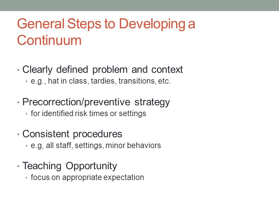 General Steps to Developing a Continuum Clearly defined problem and context e.g., hat in class, tardies, transitions, etc. Precorrection/preventive st
