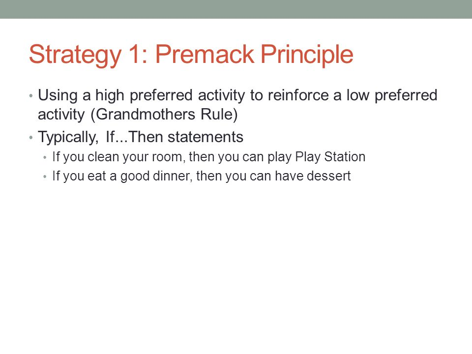 Strategy 1: Premack Principle Using a high preferred activity to reinforce a low preferred activity (Grandmothers Rule) Typically, If...Then statement