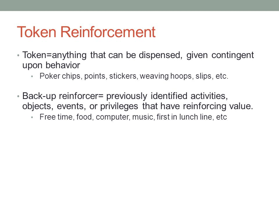 Token Reinforcement Token=anything that can be dispensed, given contingent upon behavior Poker chips, points, stickers, weaving hoops, slips, etc. Bac