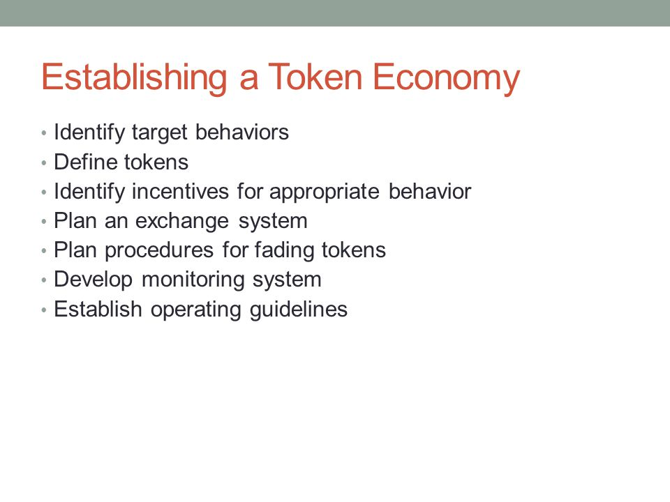 Establishing a Token Economy Identify target behaviors Define tokens Identify incentives for appropriate behavior Plan an exchange system Plan procedu