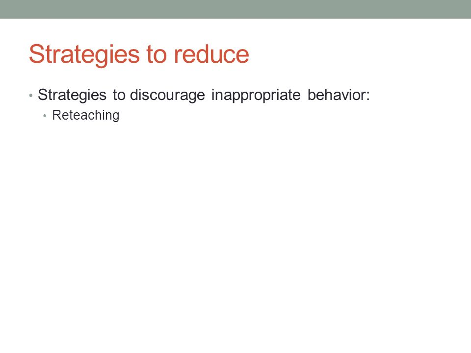 Strategies to reduce Strategies to discourage inappropriate behavior: Reteaching