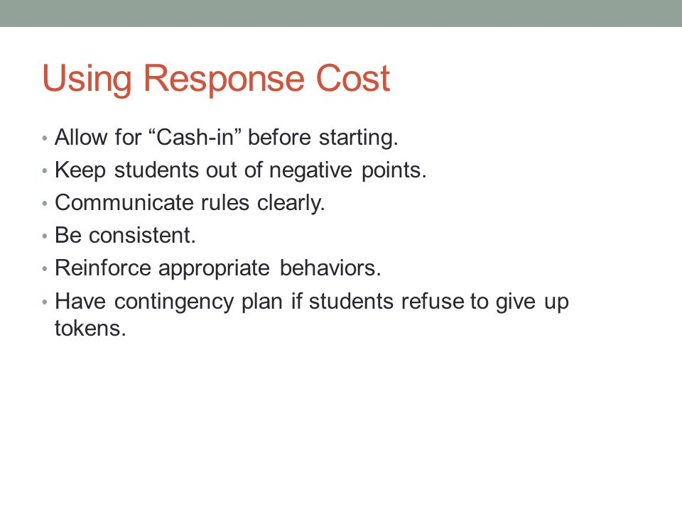 "Using Response Cost Allow for ""Cash-in"" before starting. Keep students out of negative points. Communicate rules clearly. Be consistent. Reinforce app"
