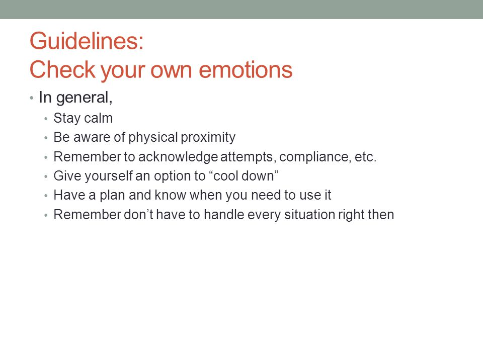 Guidelines: Check your own emotions In general, Stay calm Be aware of physical proximity Remember to acknowledge attempts, compliance, etc. Give yours