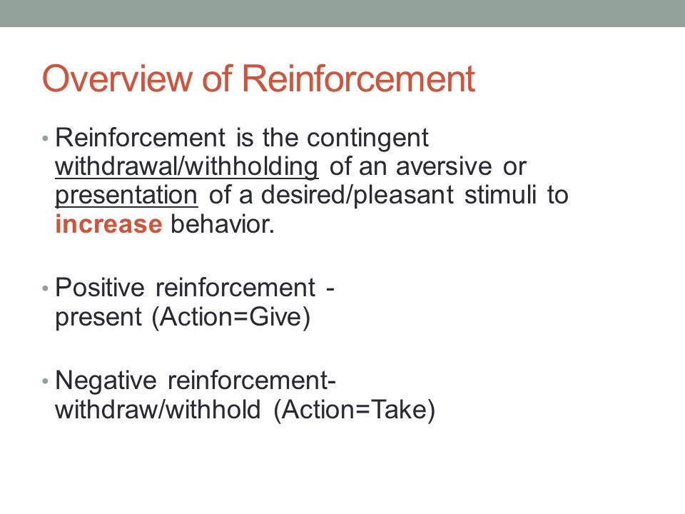 Overview of Reinforcement Reinforcement is the contingent withdrawal/withholding of an aversive or presentation of a desired/pleasant stimuli to incre