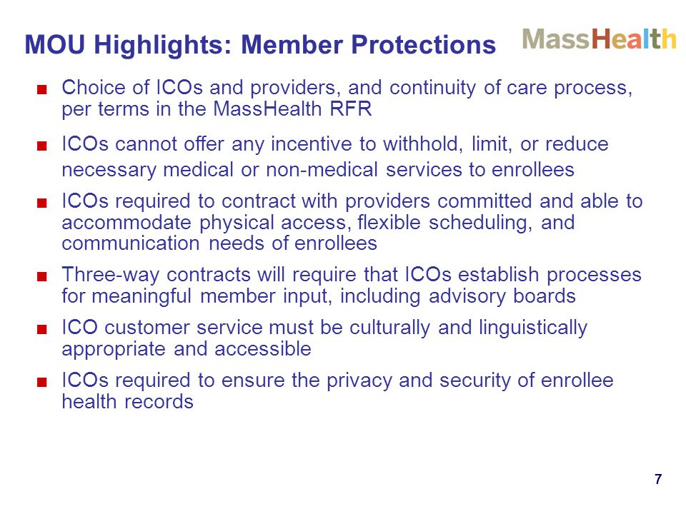 777777 ■Choice of ICOs and providers, and continuity of care process, per terms in the MassHealth RFR ■ICOs cannot offer any incentive to withhold, limit, or reduce necessary medical or non-medical services to enrollees ■ICOs required to contract with providers committed and able to accommodate physical access, flexible scheduling, and communication needs of enrollees ■Three-way contracts will require that ICOs establish processes for meaningful member input, including advisory boards ■ICO customer service must be culturally and linguistically appropriate and accessible ■ICOs required to ensure the privacy and security of enrollee health records MOU Highlights: Member Protections