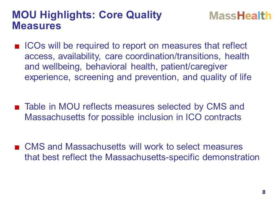 888888 ■ICOs will be required to report on measures that reflect access, availability, care coordination/transitions, health and wellbeing, behavioral health, patient/caregiver experience, screening and prevention, and quality of life ■Table in MOU reflects measures selected by CMS and Massachusetts for possible inclusion in ICO contracts ■CMS and Massachusetts will work to select measures that best reflect the Massachusetts-specific demonstration MOU Highlights: Core Quality Measures
