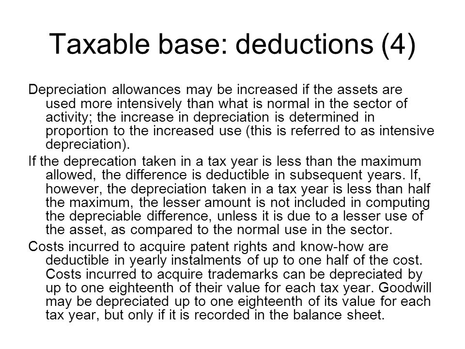 Taxable base: deductions (4) Depreciation allowances may be increased if the assets are used more intensively than what is normal in the sector of activity; the increase in depreciation is determined in proportion to the increased use (this is referred to as intensive depreciation).