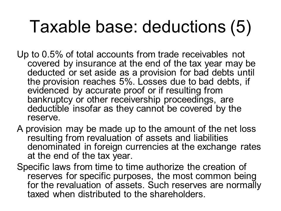 Taxable base: deductions (5) Up to 0.5% of total accounts from trade receivables not covered by insurance at the end of the tax year may be deducted or set aside as a provision for bad debts until the provision reaches 5%.