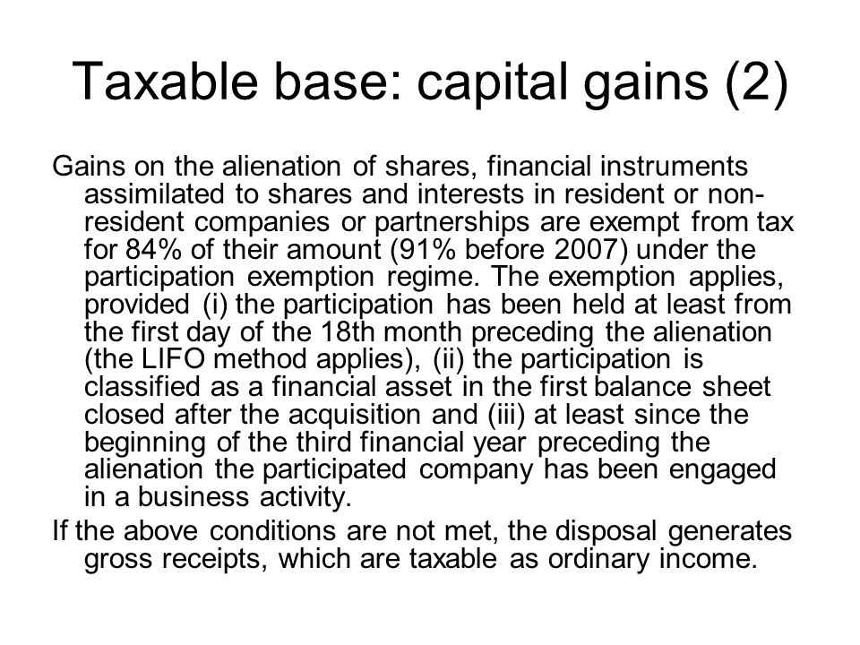 Taxable base: capital gains (2) Gains on the alienation of shares, financial instruments assimilated to shares and interests in resident or non- resident companies or partnerships are exempt from tax for 84% of their amount (91% before 2007) under the participation exemption regime.