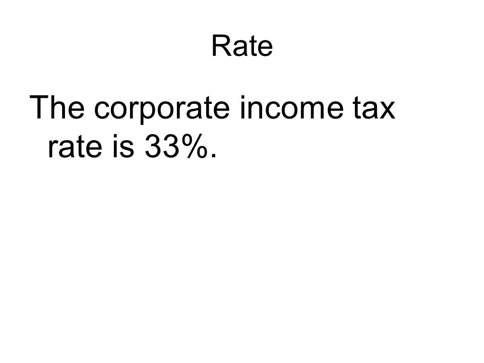 Rate The corporate income tax rate is 33%.