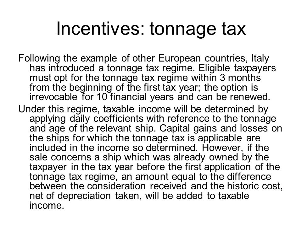 Incentives: tonnage tax Following the example of other European countries, Italy has introduced a tonnage tax regime.