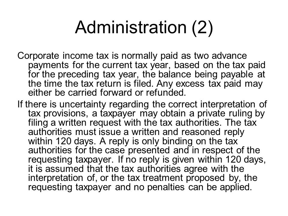 Administration (2) Corporate income tax is normally paid as two advance payments for the current tax year, based on the tax paid for the preceding tax year, the balance being payable at the time the tax return is filed.