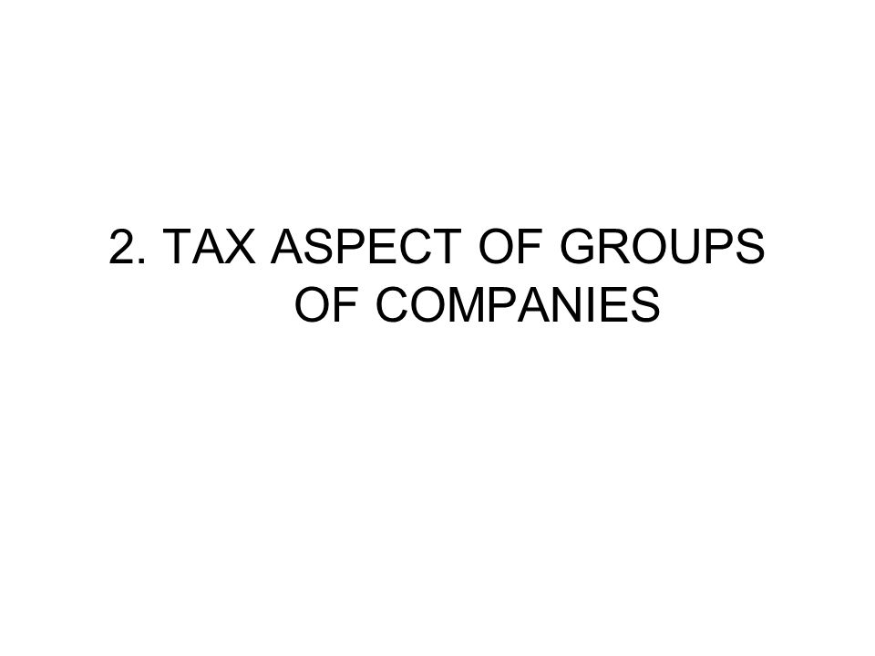 2. TAX ASPECT OF GROUPS OF COMPANIES