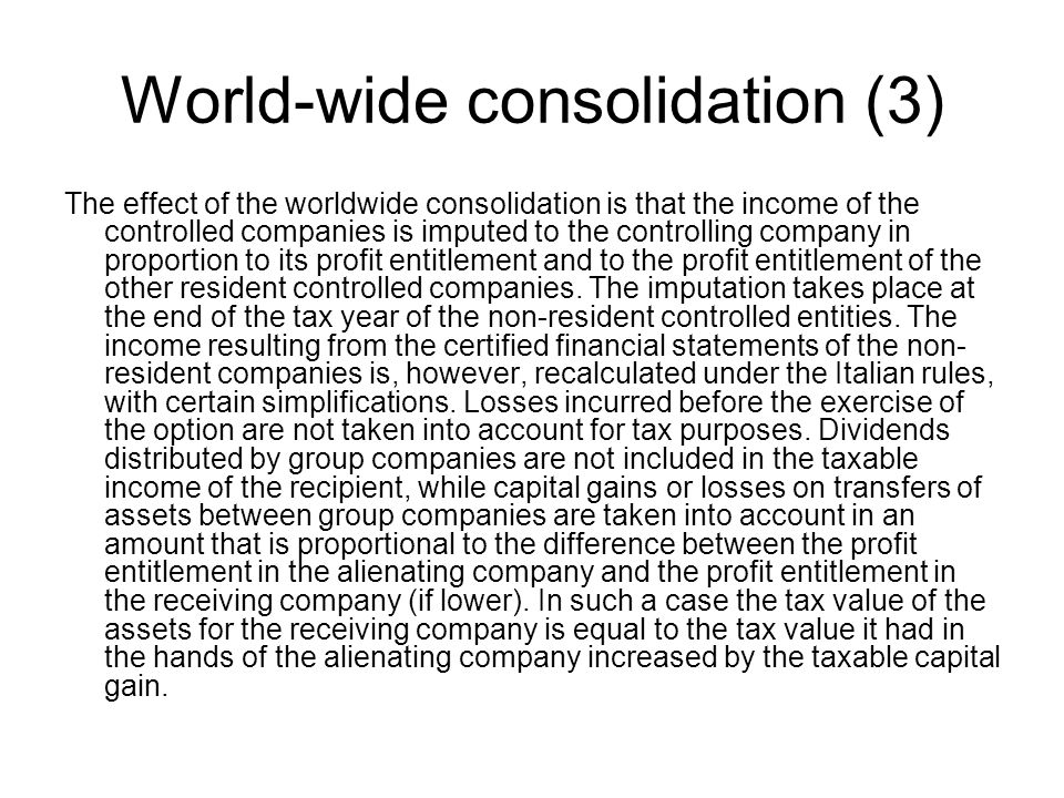World-wide consolidation (3) The effect of the worldwide consolidation is that the income of the controlled companies is imputed to the controlling company in proportion to its profit entitlement and to the profit entitlement of the other resident controlled companies.
