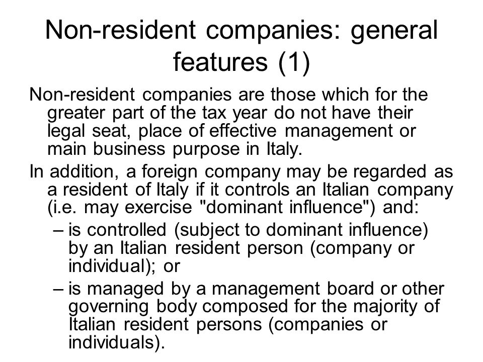 Non-resident companies: general features (1) Non-resident companies are those which for the greater part of the tax year do not have their legal seat, place of effective management or main business purpose in Italy.