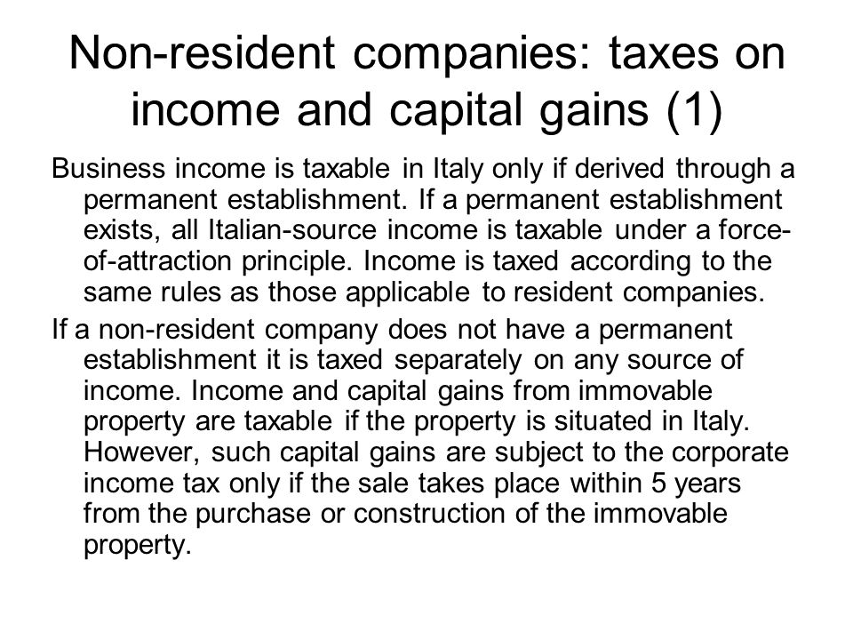 Non-resident companies: taxes on income and capital gains (1) Business income is taxable in Italy only if derived through a permanent establishment.