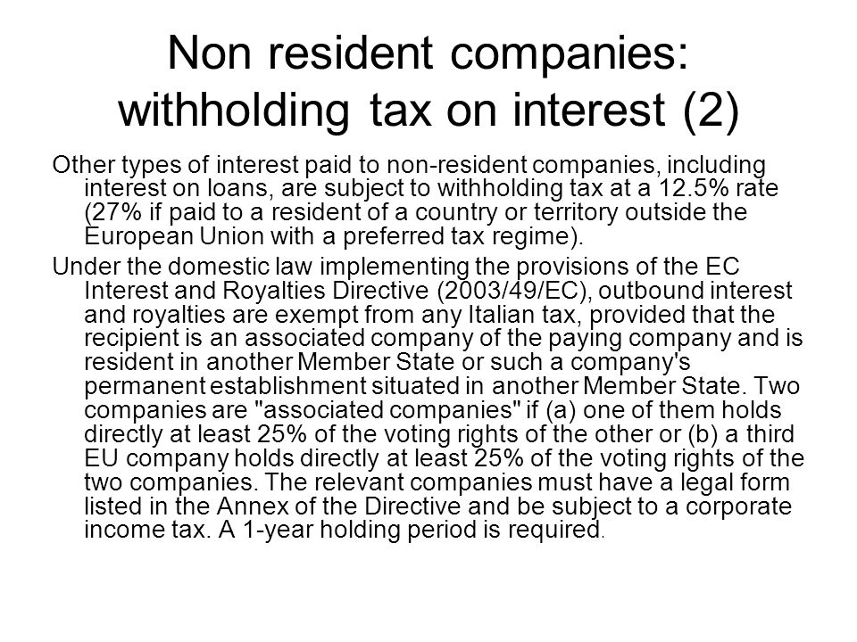Non resident companies: withholding tax on interest (2) Other types of interest paid to non-resident companies, including interest on loans, are subject to withholding tax at a 12.5% rate (27% if paid to a resident of a country or territory outside the European Union with a preferred tax regime).
